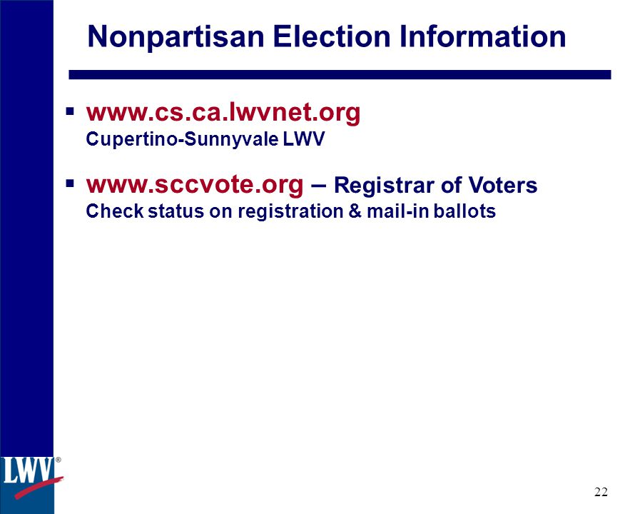 click 22 Nonpartisan Election Information  www.cs.ca.lwvnet.org Cupertino-Sunnyvale LWV  www.sccvote.org – Registrar of Voters Check status on registration & mail-in ballots