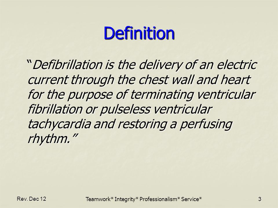 """Rev. Dec 12 3 Definition """"Defibrillation is the delivery of an electric current through the chest wall and heart for the purpose of terminating ventri"""
