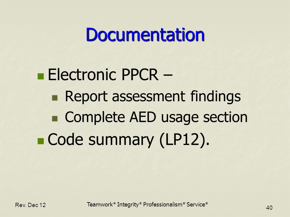 Rev. Dec 12 40 Documentation Electronic PPCR – Report assessment findings Complete AED usage section Code summary (LP12). Teamwork* Integrity* Profess