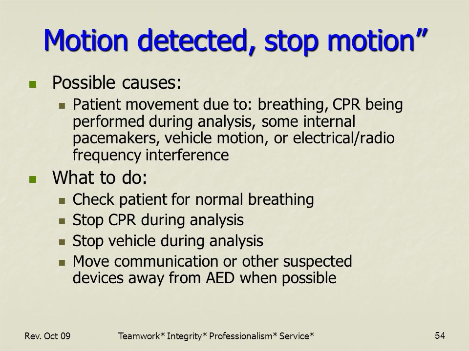 Motion detected, stop motion Possible causes: Patient movement due to: breathing, CPR being performed during analysis, some internal pacemakers, vehicle motion, or electrical/radio frequency interference What to do: Check patient for normal breathing Stop CPR during analysis Stop vehicle during analysis Move communication or other suspected devices away from AED when possible Teamwork* Integrity* Professionalism* Service*Rev.
