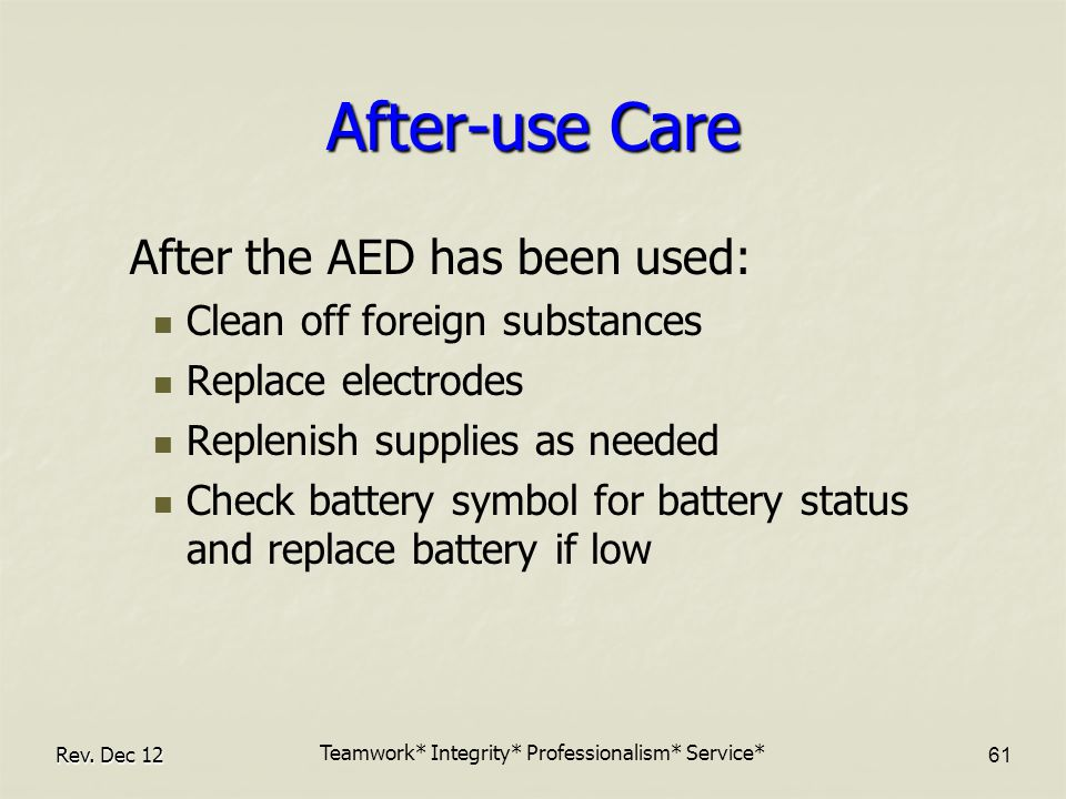 After-use Care After the AED has been used: Clean off foreign substances Replace electrodes Replenish supplies as needed Check battery symbol for battery status and replace battery if low Rev.