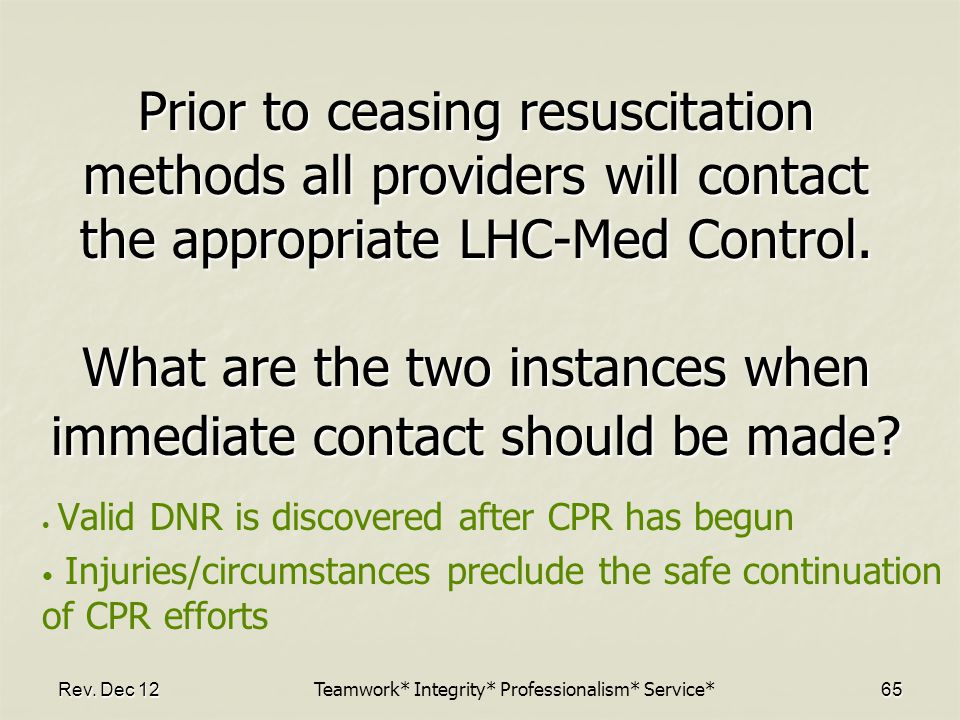 Rev. Dec 1265 Prior to ceasing resuscitation methods all providers will contact the appropriate LHC-Med Control. What are the two instances when immed