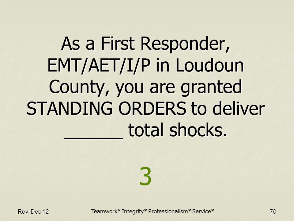 Rev. Dec 1270 As a First Responder, EMT/AET/I/P in Loudoun County, you are granted STANDING ORDERS to deliver ______ total shocks. 3 Teamwork* Integri