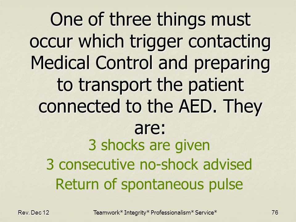 Rev. Dec 1276 One of three things must occur which trigger contacting Medical Control and preparing to transport the patient connected to the AED. The