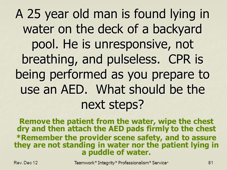 Rev.Dec 12 81 A 25 year old man is found lying in water on the deck of a backyard pool.