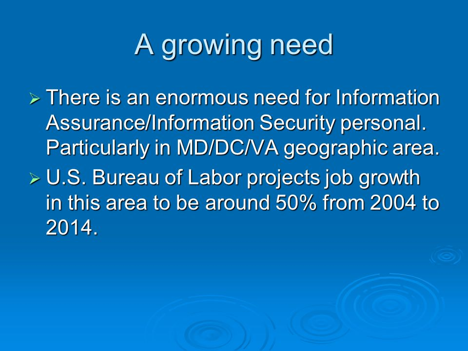 A growing need  There is an enormous need for Information Assurance/Information Security personal.
