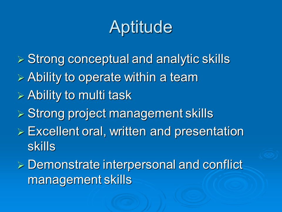 Aptitude  Strong conceptual and analytic skills  Ability to operate within a team  Ability to multi task  Strong project management skills  Excellent oral, written and presentation skills  Demonstrate interpersonal and conflict management skills