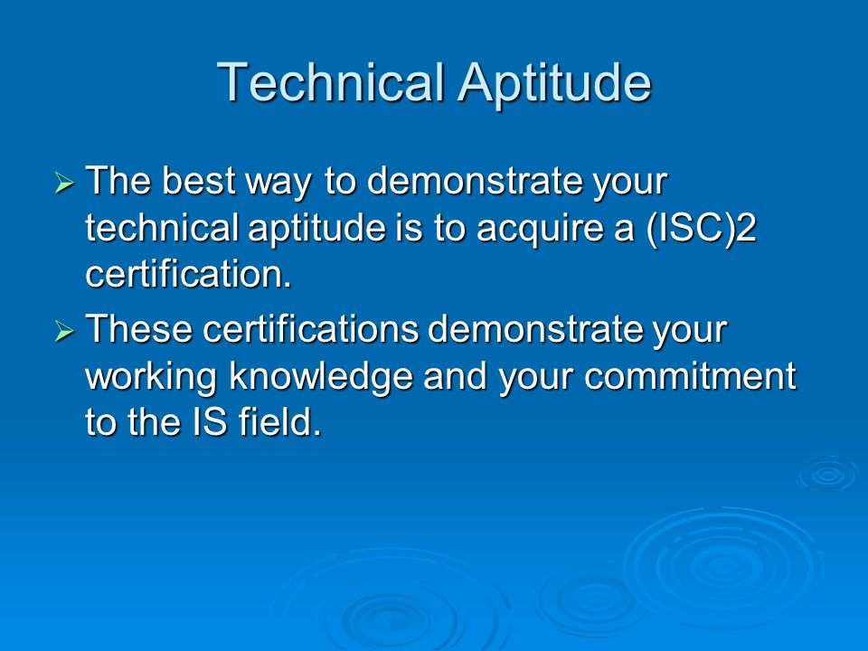 Technical Aptitude  The best way to demonstrate your technical aptitude is to acquire a (ISC)2 certification.