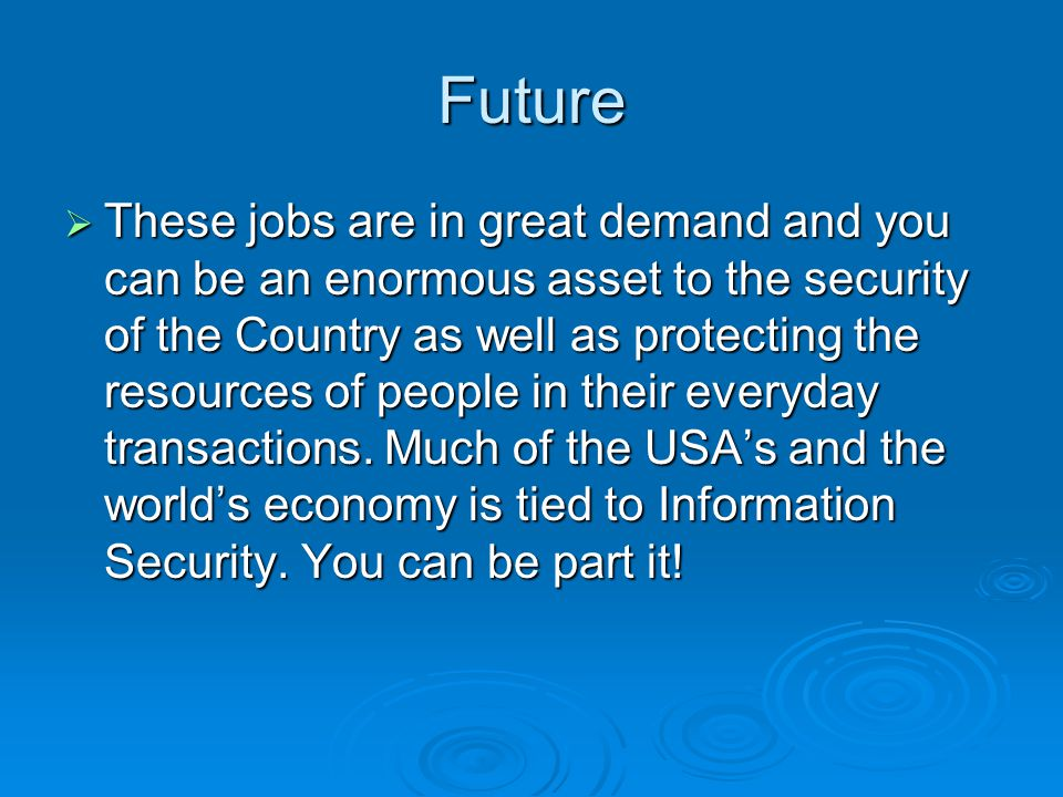 Future  These jobs are in great demand and you can be an enormous asset to the security of the Country as well as protecting the resources of people in their everyday transactions.
