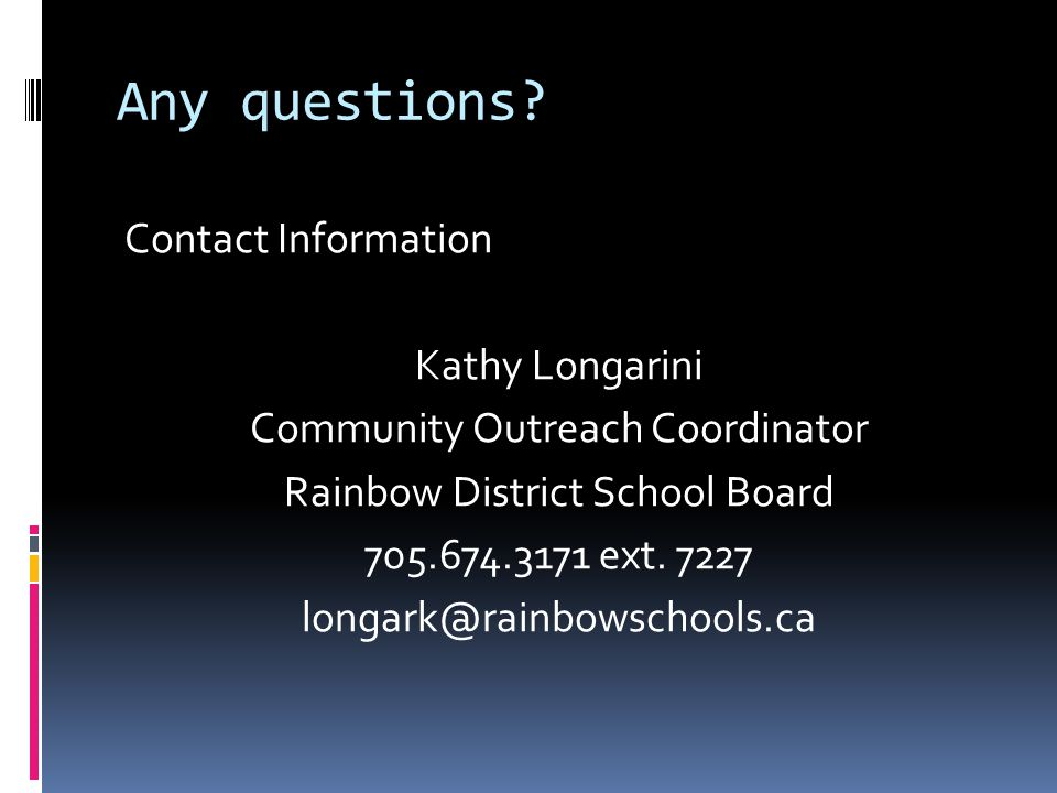 Any questions? Contact Information Kathy Longarini Community Outreach Coordinator Rainbow District School Board 705.674.3171 ext. 7227 longark@rainbow
