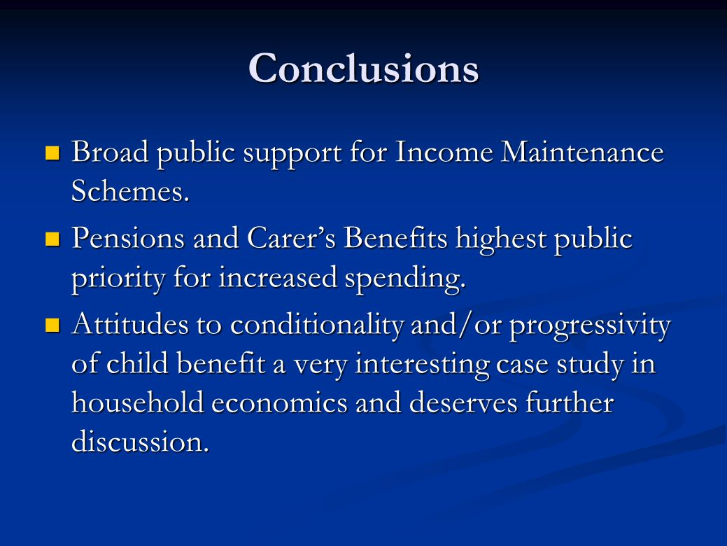 Conclusions Broad public support for Income Maintenance Schemes. Broad public support for Income Maintenance Schemes. Pensions and Carer's Benefits hi