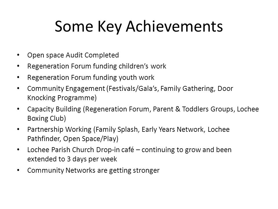Some Key Achievements Open space Audit Completed Regeneration Forum funding children's work Regeneration Forum funding youth work Community Engagement (Festivals/Gala's, Family Gathering, Door Knocking Programme) Capacity Building (Regeneration Forum, Parent & Toddlers Groups, Lochee Boxing Club) Partnership Working (Family Splash, Early Years Network, Lochee Pathfinder, Open Space/Play) Lochee Parish Church Drop-in café – continuing to grow and been extended to 3 days per week Community Networks are getting stronger