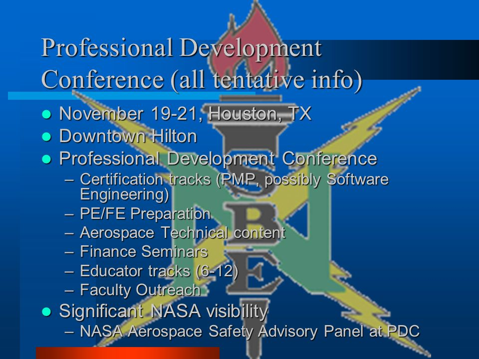 Professional Development Conference (all tentative info) November 19-21, Houston, TX November 19-21, Houston, TX Downtown Hilton Downtown Hilton Professional Development Conference Professional Development Conference –Certification tracks (PMP, possibly Software Engineering) –PE/FE Preparation –Aerospace Technical content –Finance Seminars –Educator tracks (6-12) –Faculty Outreach Significant NASA visibility Significant NASA visibility –NASA Aerospace Safety Advisory Panel at PDC