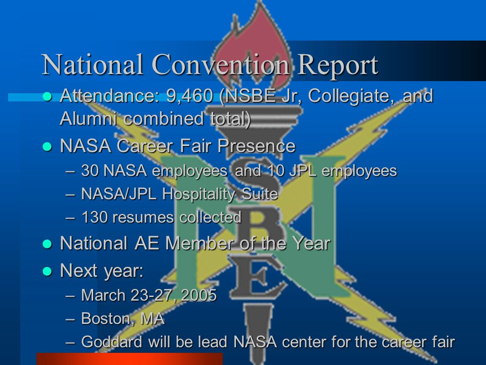 National Convention Report Attendance: 9,460 (NSBE Jr, Collegiate, and Alumni combined total) Attendance: 9,460 (NSBE Jr, Collegiate, and Alumni combined total) NASA Career Fair Presence NASA Career Fair Presence –30 NASA employees and 10 JPL employees –NASA/JPL Hospitality Suite –130 resumes collected National AE Member of the Year National AE Member of the Year Next year: Next year: –March 23-27, 2005 –Boston, MA –Goddard will be lead NASA center for the career fair