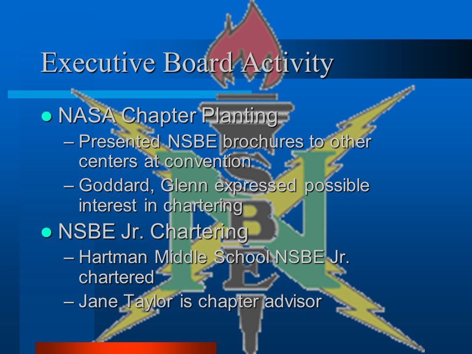 Executive Board Activity NASA Chapter Planting NASA Chapter Planting –Presented NSBE brochures to other centers at convention –Goddard, Glenn expressed possible interest in chartering NSBE Jr.
