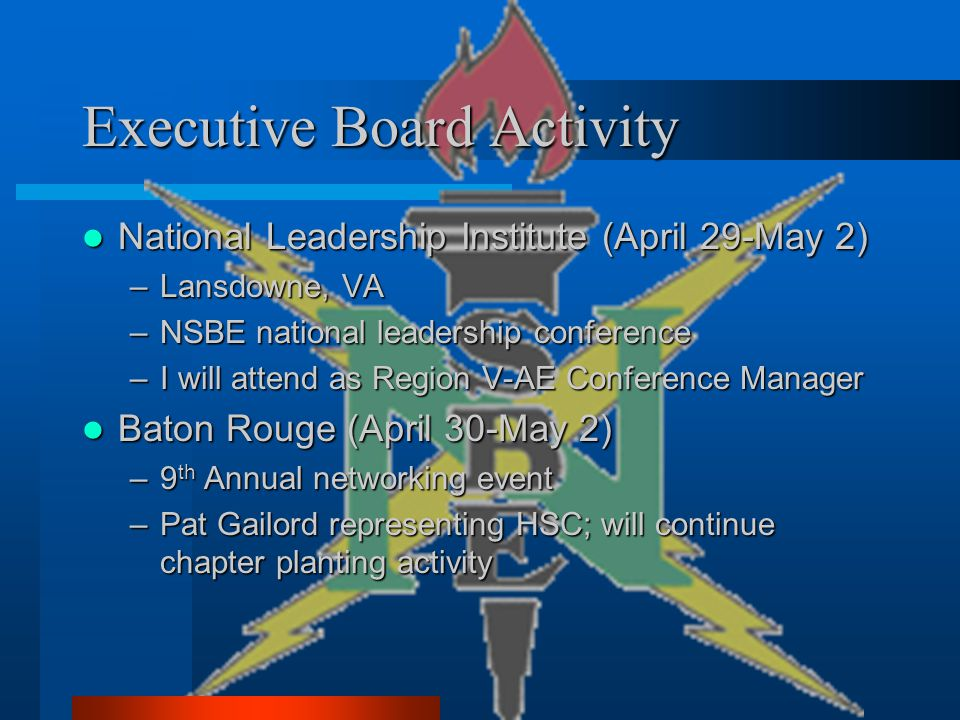 Executive Board Activity National Leadership Institute (April 29-May 2) National Leadership Institute (April 29-May 2) –Lansdowne, VA –NSBE national leadership conference –I will attend as Region V-AE Conference Manager Baton Rouge (April 30-May 2) Baton Rouge (April 30-May 2) –9 th Annual networking event –Pat Gailord representing HSC; will continue chapter planting activity