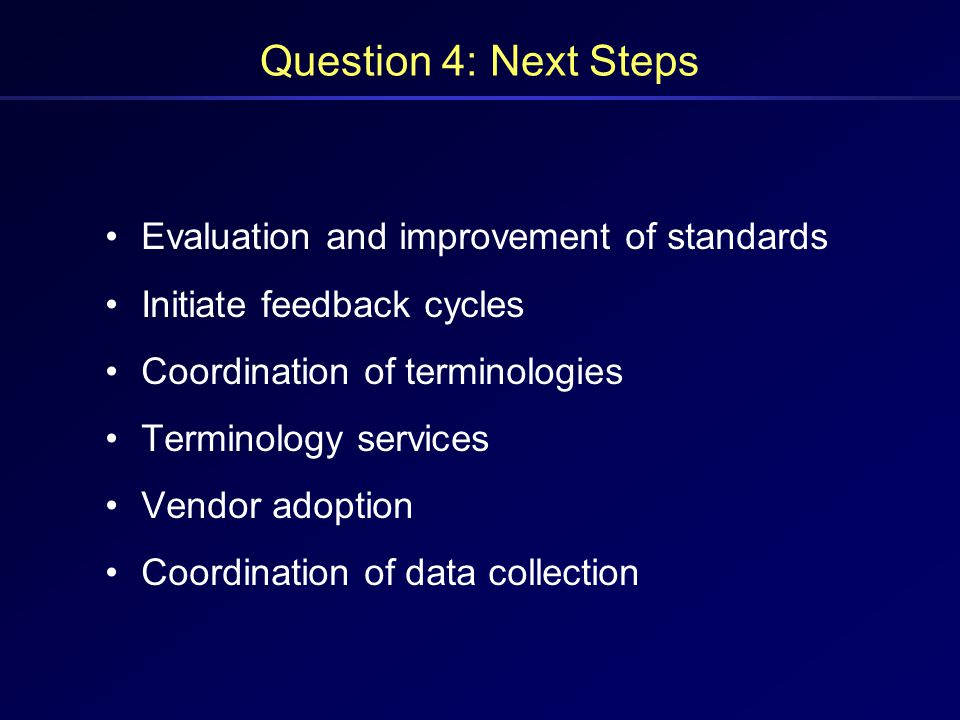 Question 4: Next Steps Evaluation and improvement of standards Initiate feedback cycles Coordination of terminologies Terminology services Vendor adop
