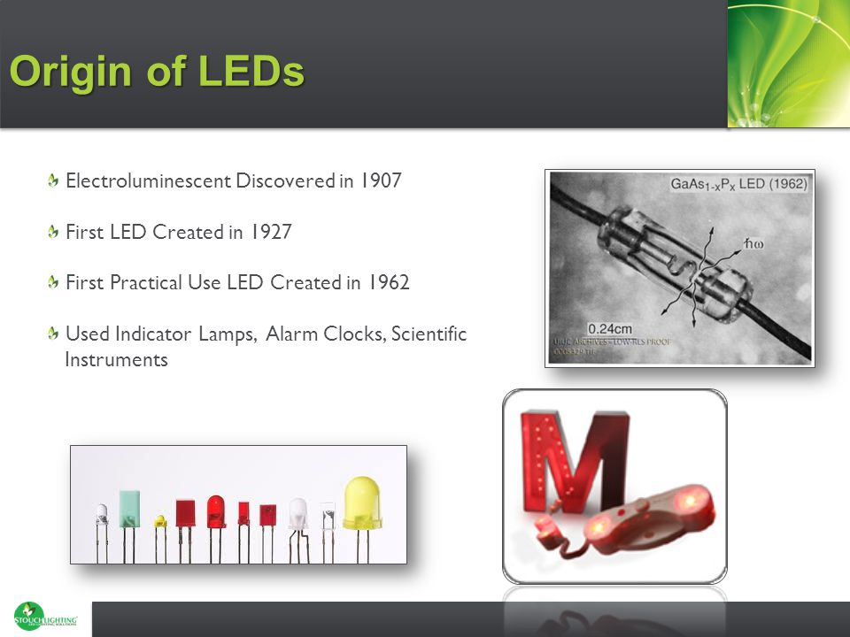 Origin of LEDs Electroluminescent Discovered in 1907 First LED Created in 1927 First Practical Use LED Created in 1962 Used Indicator Lamps, Alarm Clocks, Scientific Instruments