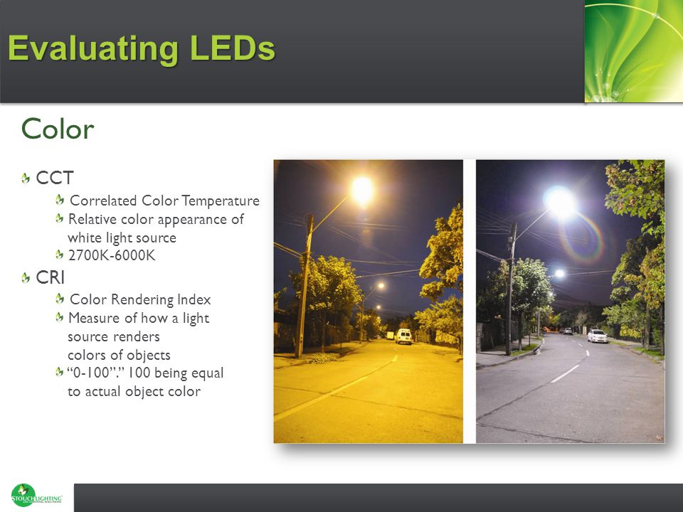 Evaluating LEDs Color CCT Correlated Color Temperature Relative color appearance of white light source 2700K-6000K CRI Color Rendering Index Measure of how a light source renders colors of objects 0-100 . 100 being equal to actual object color
