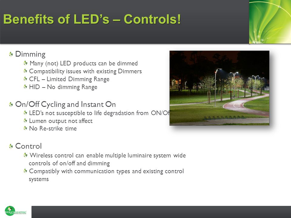 Dimming Many (not) LED products can be dimmed Compatibility issues with existing Dimmers CFL – Limited Dimming Range HID – No dimming Range On/Off Cycling and Instant On LED's not susceptible to life degradation from ON/Off cycles Lumen output not affect No Re-strike time Control Wireless control can enable multiple luminaire system wide controls of on/off and dimming Compatibly with communication types and existing control systems Benefits of LED's – Controls!