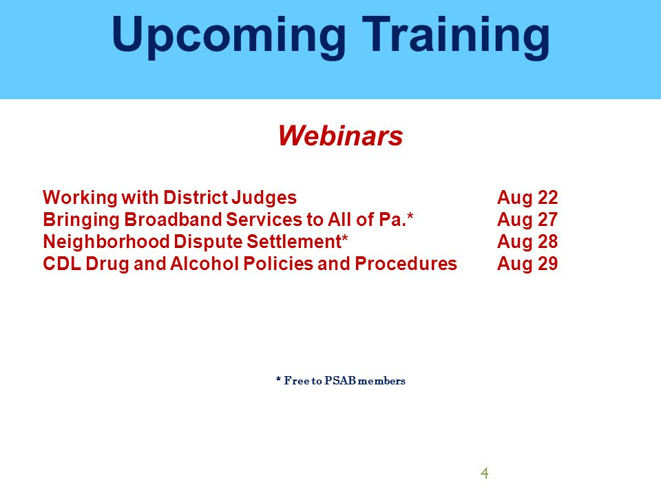 Upcoming Training Webinars Working with District JudgesAug 22 Bringing Broadband Services to All of Pa.*Aug 27 Neighborhood Dispute Settlement*Aug 28 CDL Drug and Alcohol Policies and ProceduresAug 29 * Free to PSAB members 4