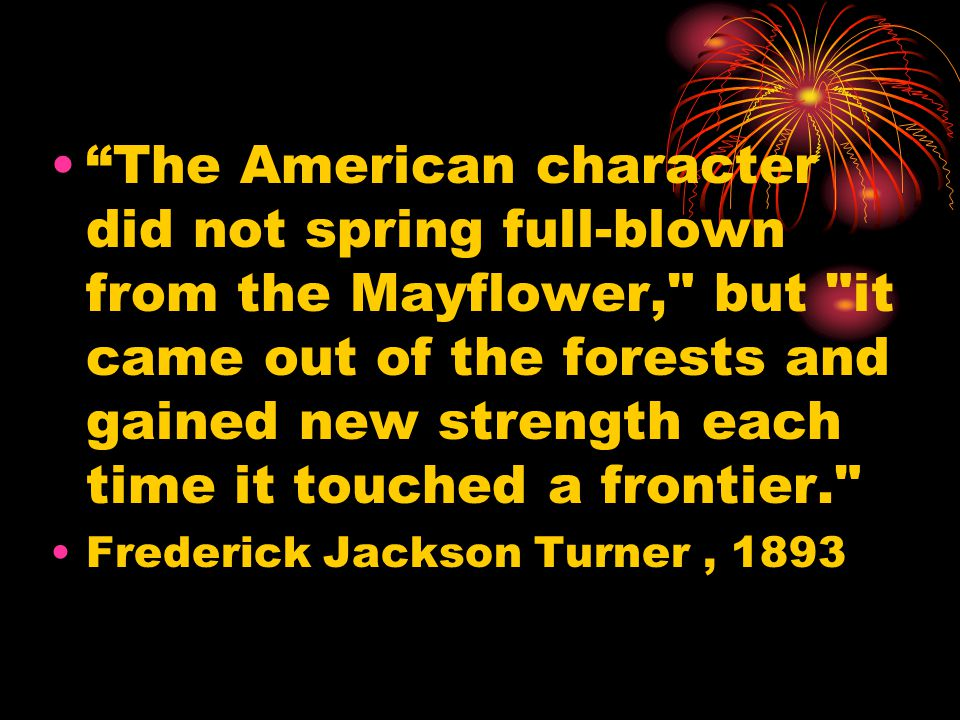 The American character did not spring full-blown from the Mayflower, but it came out of the forests and gained new strength each time it touched a frontier. Frederick Jackson Turner, 1893