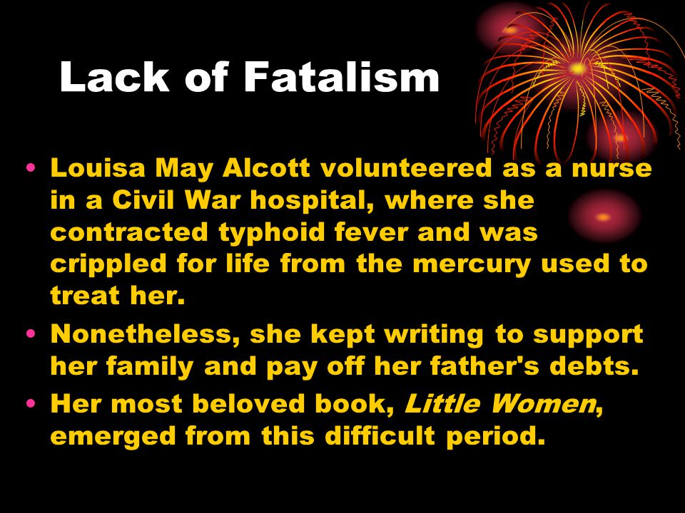 Lack of Fatalism Louisa May Alcott volunteered as a nurse in a Civil War hospital, where she contracted typhoid fever and was crippled for life from the mercury used to treat her.