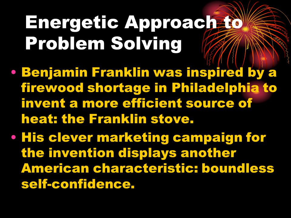 Energetic Approach to Problem Solving Benjamin Franklin was inspired by a firewood shortage in Philadelphia to invent a more efficient source of heat: the Franklin stove.