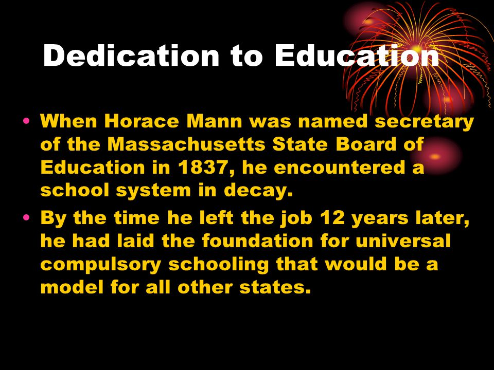 Dedication to Education When Horace Mann was named secretary of the Massachusetts State Board of Education in 1837, he encountered a school system in decay.