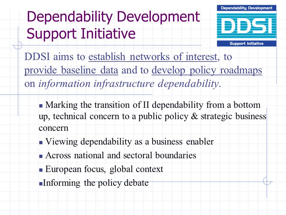 Dependability Development Support Initiative DDSI aims to establish networks of interest, to provide baseline data and to develop policy roadmaps on information infrastructure dependability.