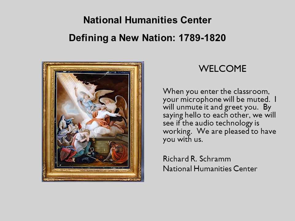 National Humanities Center Defining a New Nation: 1789-1820 WELCOME When you enter the classroom, your microphone will be muted.