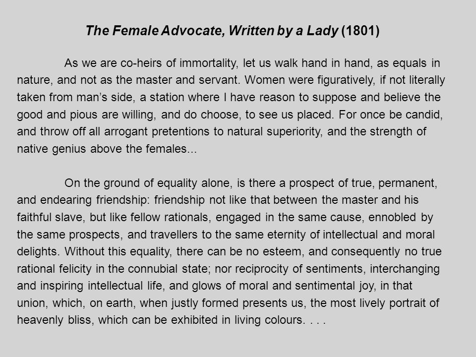 The Female Advocate, Written by a Lady (1801) As we are co-heirs of immortality, let us walk hand in hand, as equals in nature, and not as the master and servant.