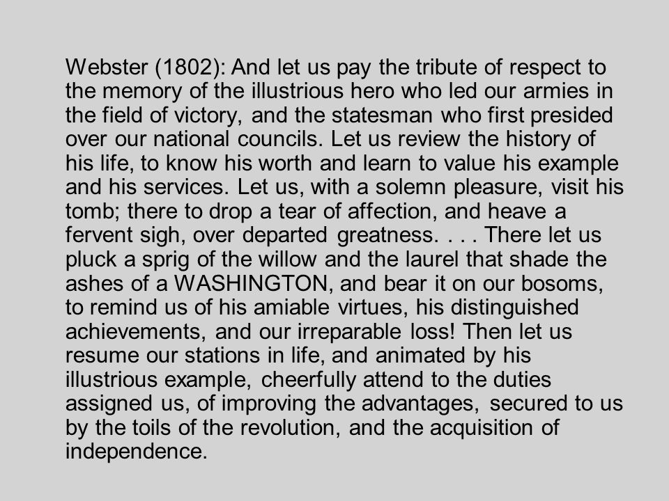 Webster (1802): And let us pay the tribute of respect to the memory of the illustrious hero who led our armies in the field of victory, and the statesman who first presided over our national councils.