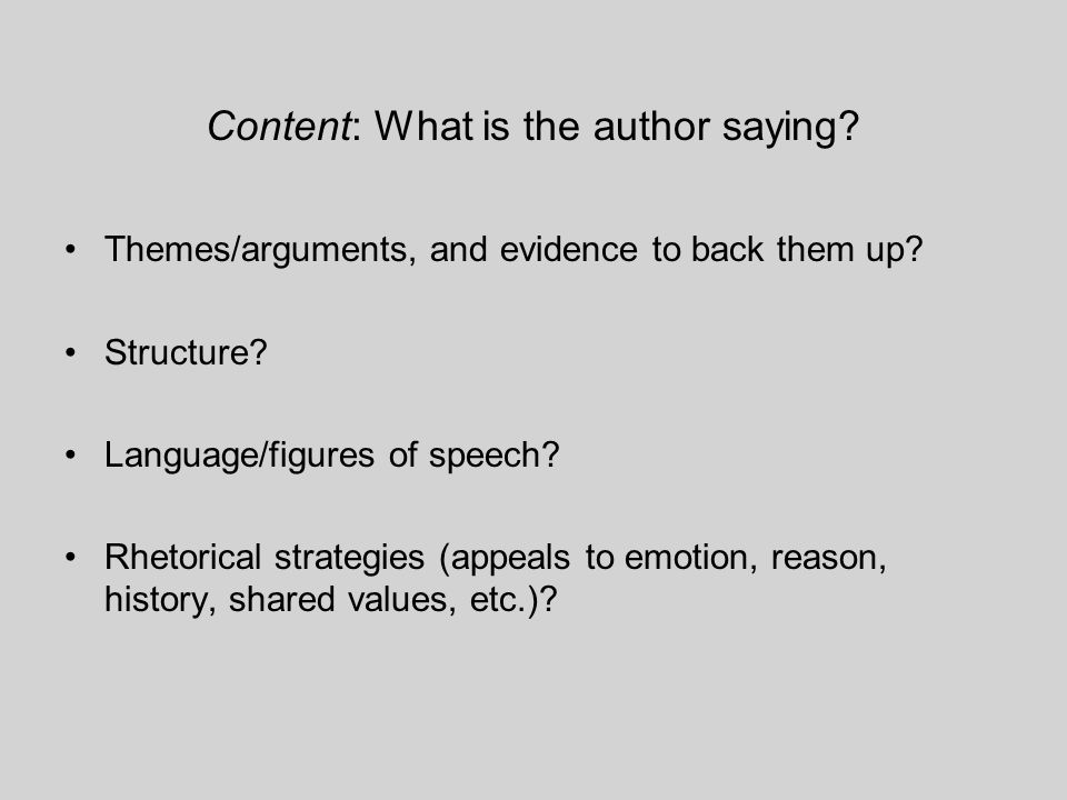 Content: What is the author saying. Themes/arguments, and evidence to back them up.