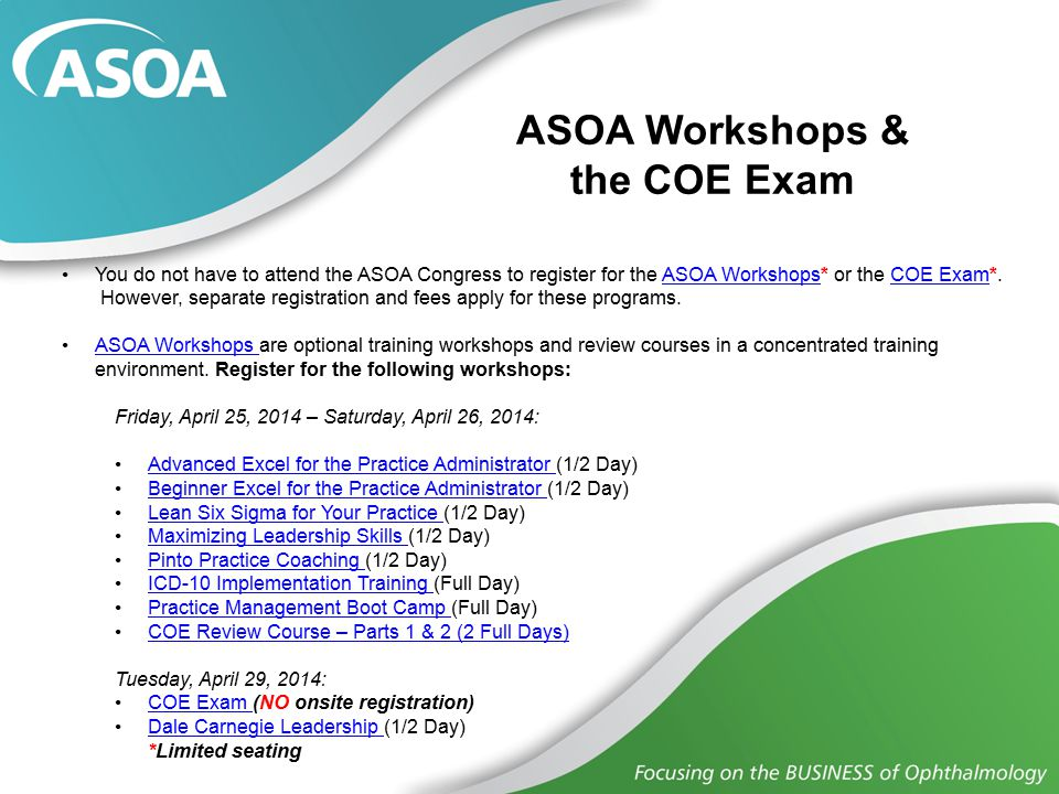 ASOA Workshops & the COE Exam You do not have to attend the ASOA Congress to register for the ASOA Workshops* or the COE Exam*.ASOA WorkshopsCOE Exam However, separate registration and fees apply for these programs.