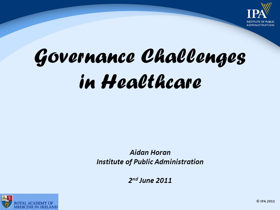 © IPA 2011 Governance Challenges in Healthcare Aidan Horan Institute of Public Administration 2 nd June 2011