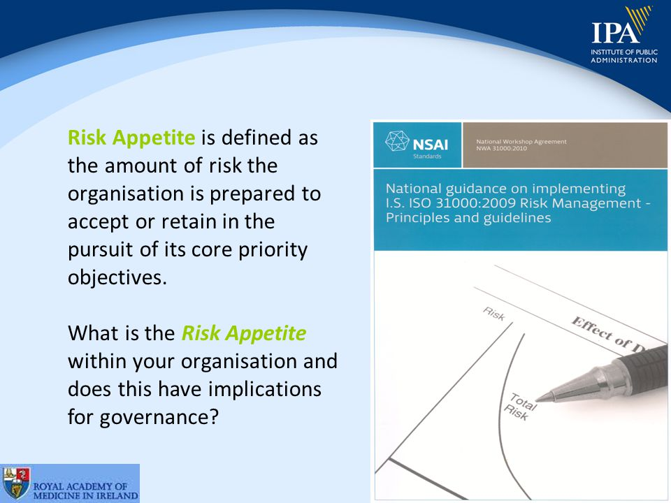© IPA 2011 Risk Appetite is defined as the amount of risk the organisation is prepared to accept or retain in the pursuit of its core priority objectives.