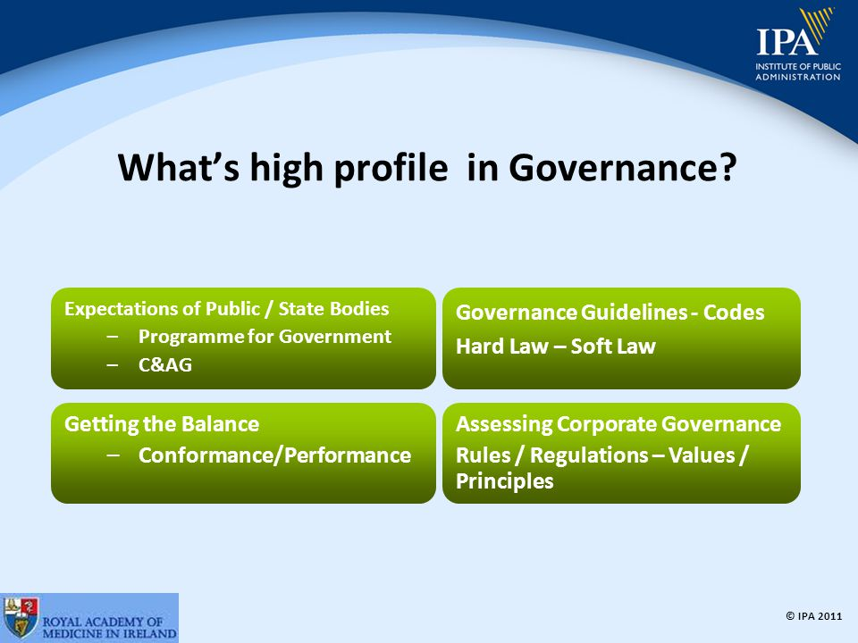 © IPA 2011 Code of Practice for the Governance of State Bodies The Code of Practice provides a framework for the application of best practice in corporate governance Implications for all publicly funded, state and public benefit bodies State Bodies are to confirm to the relevant Minister that they comply with the requirements of the Code