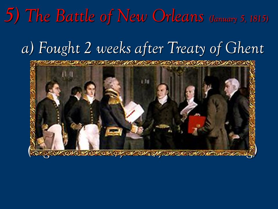 5) The Battle of New Orleans (January 5, 1815) 5) The Battle of New Orleans (January 5, 1815)