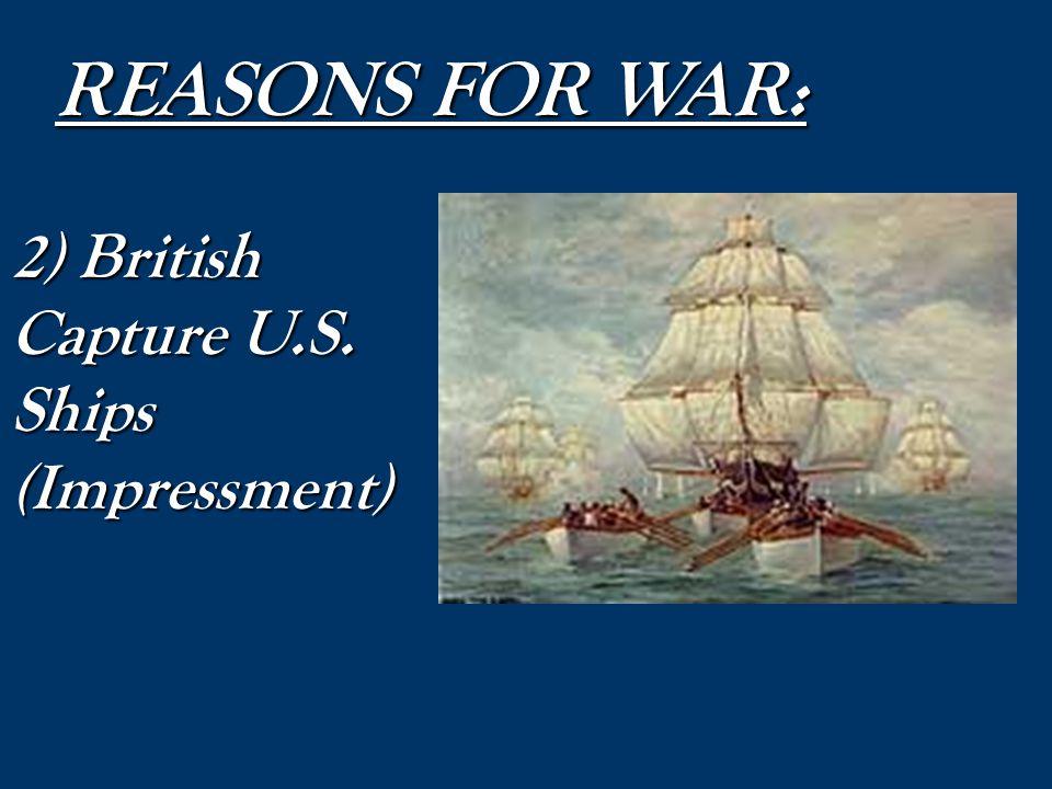 REASONS FOR WAR: 2) British Capture U.S. Ships (Impressment)