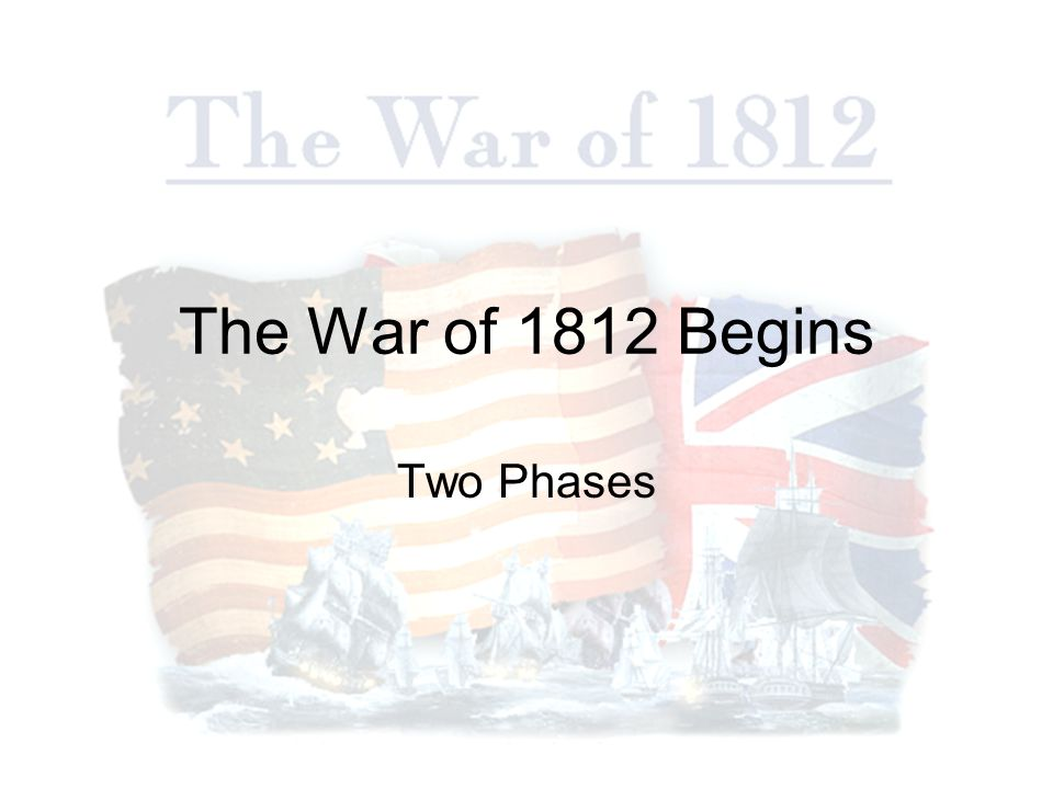 The War of 1812 Begins Two Phases