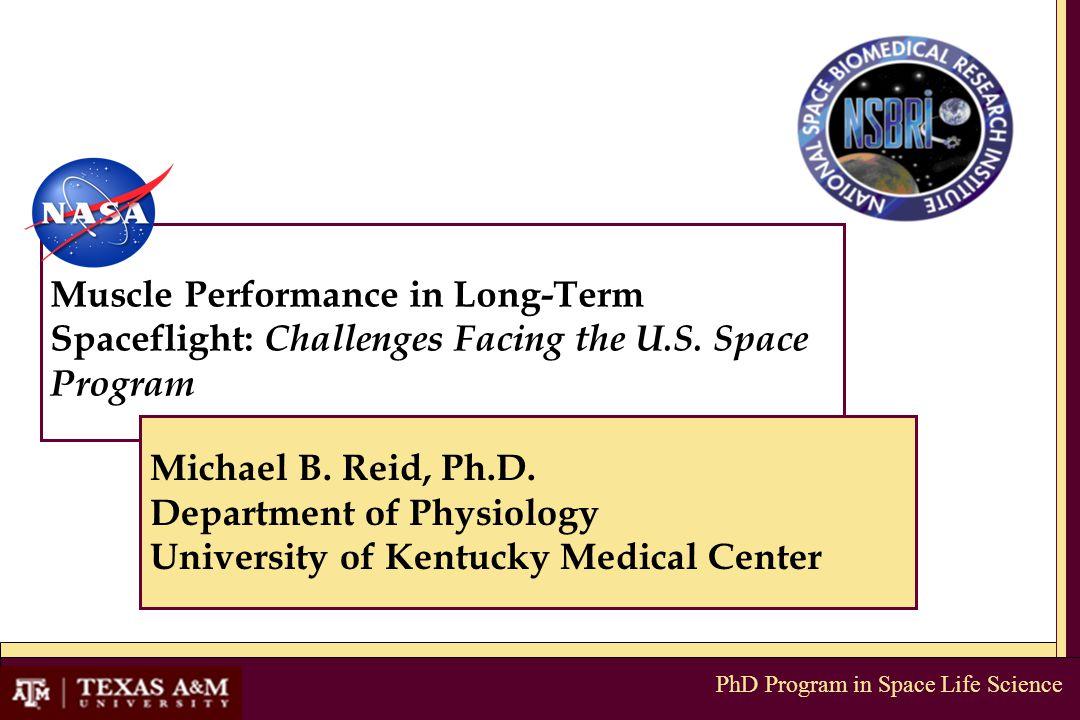 PhD Program in Space Life Science Muscle Performance in Long-Term Spaceflight: Challenges Facing the U.S. Space Program Michael B. Reid, Ph.D. Departm