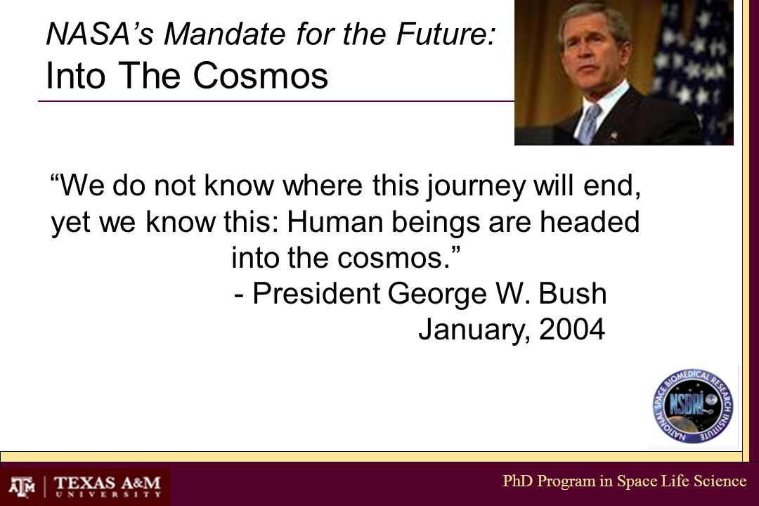 PhD Program in Space Life Science NASA's Mandate for the Future: Into The Cosmos We do not know where this journey will end, yet we know this: Human beings are headed into the cosmos. - President George W.