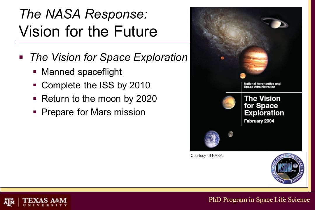 PhD Program in Space Life Science The NASA Response: Vision for the Future  The Vision for Space Exploration  Manned spaceflight  Complete the ISS by 2010  Return to the moon by 2020  Prepare for Mars mission Courtesy of NASA