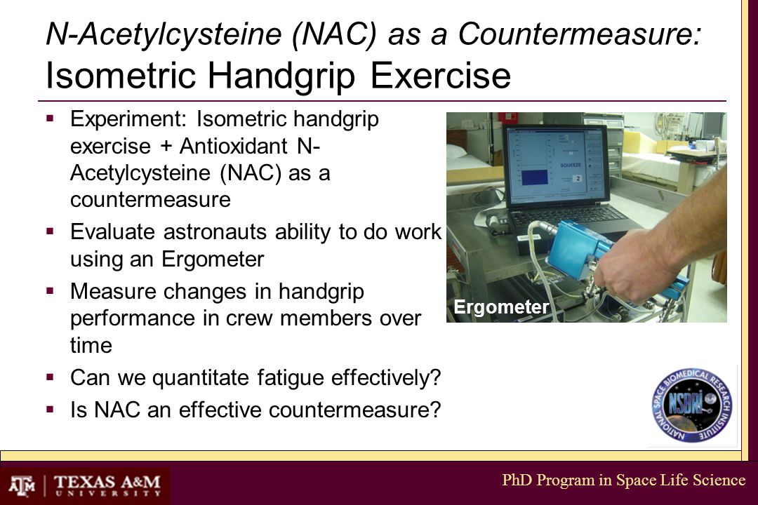 PhD Program in Space Life Science N-Acetylcysteine (NAC) as a Countermeasure: Isometric Handgrip Exercise  Experiment: Isometric handgrip exercise + Antioxidant N- Acetylcysteine (NAC) as a countermeasure  Evaluate astronauts ability to do work using an Ergometer  Measure changes in handgrip performance in crew members over time  Can we quantitate fatigue effectively.