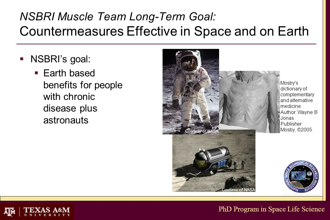 PhD Program in Space Life Science NSBRI Muscle Team Long-Term Goal: Countermeasures Effective in Space and on Earth  NSBRI's goal:  Earth based benefits for people with chronic disease plus astronauts Mosby s dictionary of complementary and alternative medicine Author: Wayne B Jonas Publisher: Mosby, ©2005.