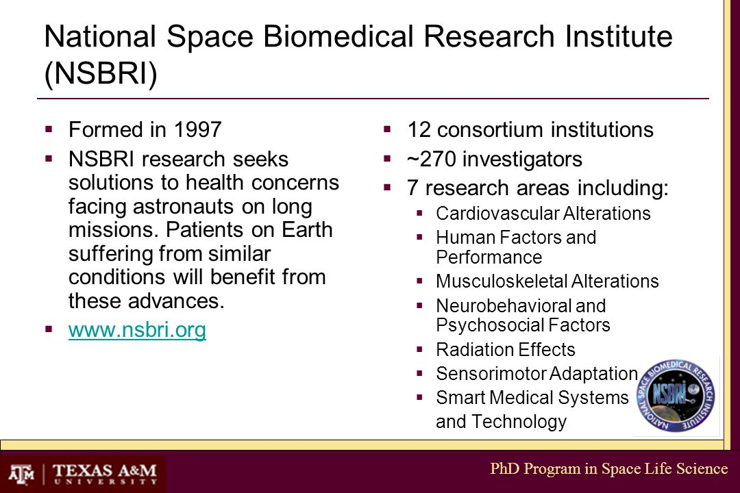 PhD Program in Space Life Science National Space Biomedical Research Institute (NSBRI)  Formed in 1997  NSBRI research seeks solutions to health concerns facing astronauts on long missions.