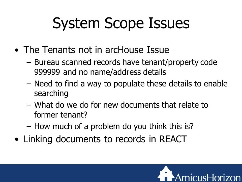 System Scope Issues The Tenants not in arcHouse Issue –Bureau scanned records have tenant/property code 999999 and no name/address details –Need to find a way to populate these details to enable searching –What do we do for new documents that relate to former tenant.