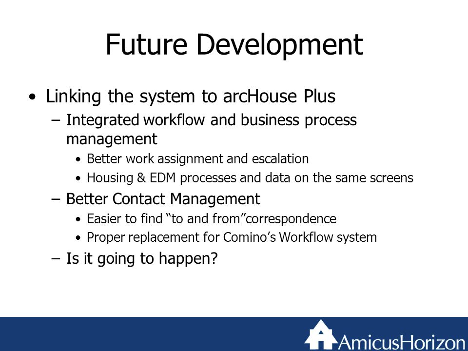 Future Development Linking the system to arcHouse Plus –Integrated workflow and business process management Better work assignment and escalation Housing & EDM processes and data on the same screens –Better Contact Management Easier to find to and from correspondence Proper replacement for Comino's Workflow system –Is it going to happen