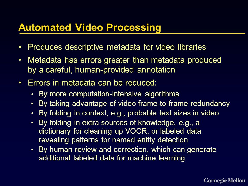 Automated Video Processing Produces descriptive metadata for video libraries Metadata has errors greater than metadata produced by a careful, human-provided annotation Errors in metadata can be reduced: By more computation-intensive algorithms By taking advantage of video frame-to-frame redundancy By folding in context, e.g., probable text sizes in video By folding in extra sources of knowledge, e.g., a dictionary for cleaning up VOCR, or labeled data revealing patterns for named entity detection By human review and correction, which can generate additional labeled data for machine learning